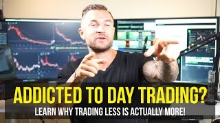 Day Trading Strategies: Are you Addicted? Learn Why Trading Less Is More!