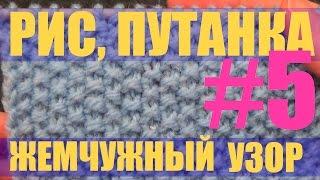 #5 Рис, Путанка, Жемчужный узор. Уроки вязания спицами