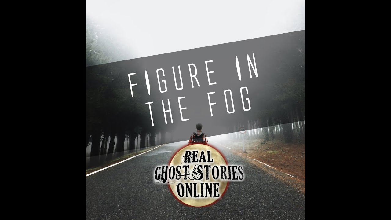 Figure In The Fog | Real Ghost Stories