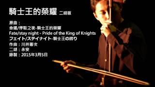 Fate/stay night-騎士王的榮耀 二胡版 by 永安 Pride of the King of Knights (Erhu Cover)