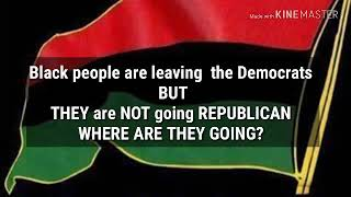 Black  People are LEAVING  the DEMOCRATIC PARTY  BUT They are not Going  REPUBLICAN where are they