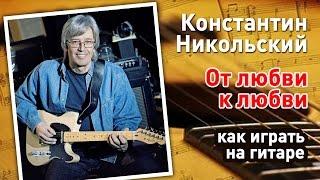 От любви к любви - Константин Никольский (как играть на гитаре)