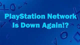 (UP AND RUNNING) PlayStation Network Down AGAIN!? (7-12-18)