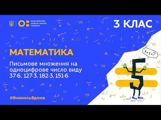 3 клас. Математика. Письмове множення на одноцифрове число виду 37·6, 127·3, 182·3, 151·6 (Тиж.3:ВТ)