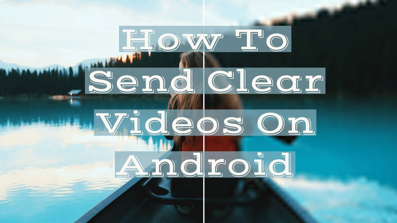 How To Send Videos On Android Without Losing Quality