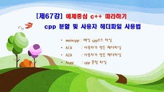 제67강 예제중심 c++ 따라하기(cpp 분할 및 사용…