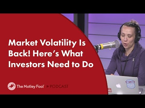 Market Volatility Is Back! Here's What Investors Need to Do