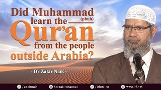 DID MUHAMMAD (PBUH) LEARN THE QUR'AN FROM THE PEOPLE OUTSIDE ARABIA? - DR ZAKIR NAIK