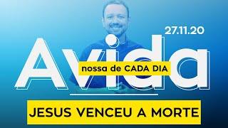 JESUS VENCEU A MORTE / A vida nossa de cada dia - 27/11/20