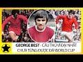 George Best - Cầu Thủ Vĩ Đại Nhất Chưa Từng Đá World Cup