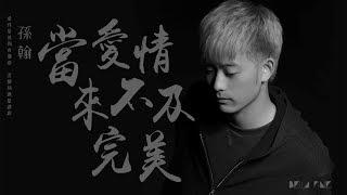 HD 孫翰 當愛情來不及完美 歌詞字幕 完整高清音質 Sun Han When Love Is Not Perfect