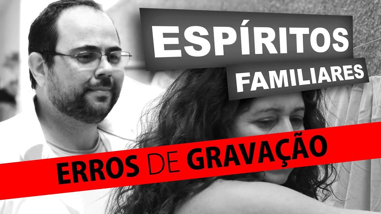 ESPÍRITOS FAMILIARES (Erros de Gravação)