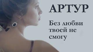Смотреть клип Артур - Без Любви Твоей НеСмогу