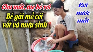 #615 CHA CHẾT, MẸ BỎ RƠI Bé gái mồ côi bệnh tật phải đi rửa chén, giúp việc kiếm tiền mưu sinh .