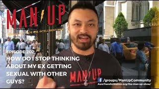 How Do I Stop Thinking About My Ex Getting Sexual With Other Guys? - The Man Up Show, Ep. 202