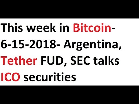 This week in Bitcoin- 6-15-2018- Argentina, Tether FUD, SEC talks ICO securities