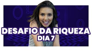 DESAFIO DA RIQUEZA 7º DIA: O último dia pra começar a mudar a sua vida financeira!