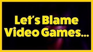 Let's Keep Blaming Video Games...
