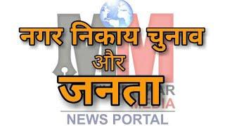 जनता ने ऐसा क्या कहा नगर निकाय चुनाव के प्रत्याशियों के बारे में  देखें इस वीडियो में