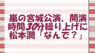 嵐の宮城公演、開演時間30分繰り上げに松本潤「なんで?」 9月に4日間の...