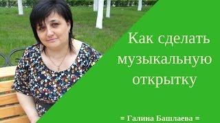 Как сделать музыкальную открытку.Галиина Башлаева.
