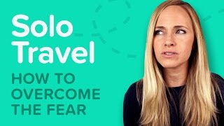 Top 5 Solo Travel Fears and How To Beat Them