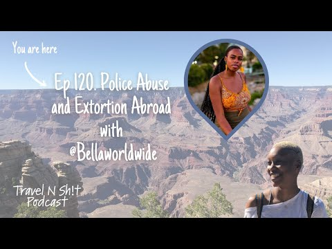 Ep 120. Police Abuse and Extortion Abroad with @Bellaworldwide