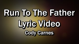 Run To The Father - Cody Carnes  (Worship with Lyrics Video)  - Christian Sing-along