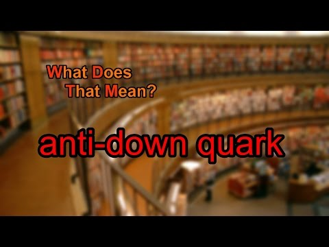 What does anti-down quark mean?