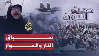 حديث الثورة- سوريا.. سباق النار والحوار