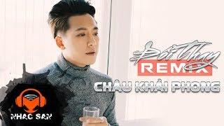 Nhạc Sàn Hay Nhất | Đổi Thay Remix - Châu Khải Phong