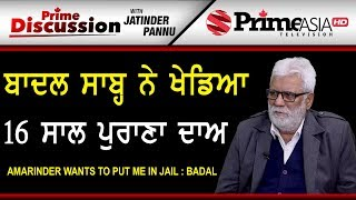 Prime Discussion With Jatinder Pannu 807 Amarinder wants to put me in Jail : Badal