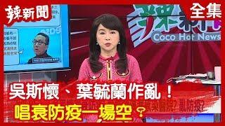 【辣新聞152】吳斯懷、葉毓蘭作亂! 唱衰防疫一場空? 2020.03.03