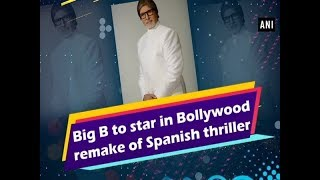 Big B to star in Bollywood remake of Spanish thriller  - ANI News