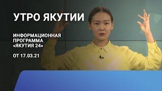 Утро Якутии. 17 марта 2021 года. Информационная программа «Якутия 24»