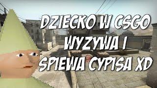 DZIECKO W CSGO WYZYWA I SPIEWA CYPISA XD 2017 Video