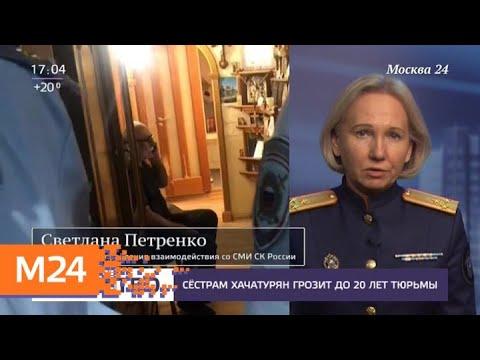 Сестрам Хачатурян грозит до 20 лет тюрьмы - Москва 24