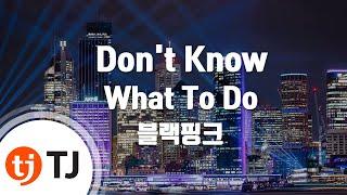 [TJ노래방] Don't Know What To Do - 블랙핑크 / TJ Karaoke