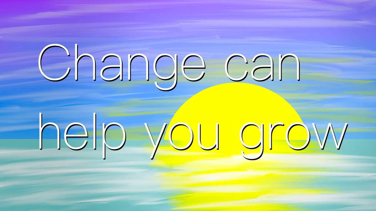 Change can help you grow
