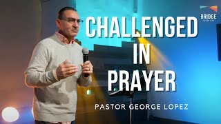 Challenged In Prayer - Pastor George Lopez