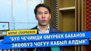 """Мурат Соорбеков: """"Бул чечимди Өмүрбек Бабанов экөөбүз чогуу кабыл алдык"""""""