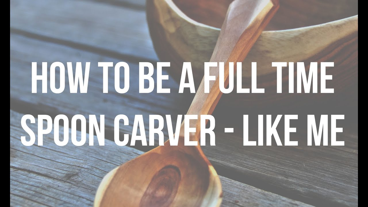 How to be a Full time Spoon carver // Start your own Wood carving business  - Lotsofwoods com
