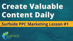 Create Valuable Content Daily - Surfside PPC Marketing Lesson #1
