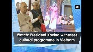 Watch: President Kovind witnesses cultural programme in Vietnam - #ANI News