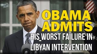 OBAMA ADMITS HIS WORST FAILURE IN LIBYAN INTERVENTION WITH HILLARY