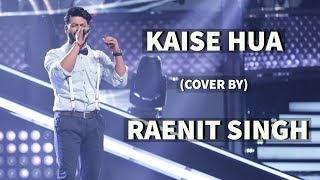 Kabir Singh : Kaise Hua Song (COVER)| RAENIT SINGH | Vishal Mishra, Manoj Muntashir