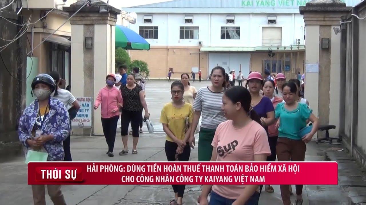 Hải Phòng: Dùng tiền hoàn thuế thanh toán Bảo hiểm xã hội cho công nhân công ty KaiYang Việt Nam