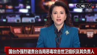 [中国新闻] 国台办强烈谴责台当局恶毒攻击世卫组织及其负责人   CCTV中文国际