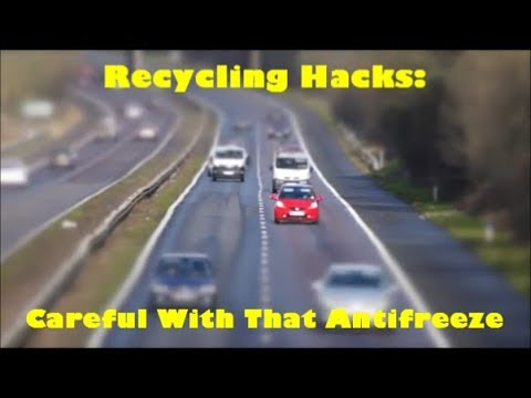 Recycling Hacks : Careful With That Antifreeze