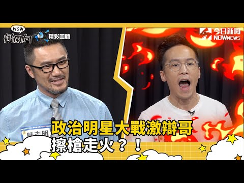 【NOW辯風向】精華/政治明星大戰激辯哥 擦槍走火?!